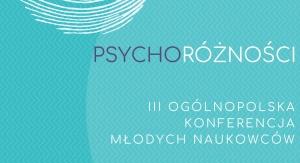 """III Ogólnopolska Konferencja Młodych Naukowców """"Psychoróżności"""""""