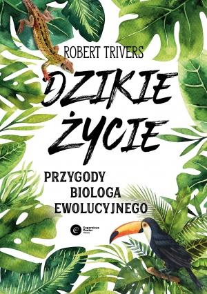 Robert Trivers: Dzikie życie. Przygody biologa ewolucyjnego