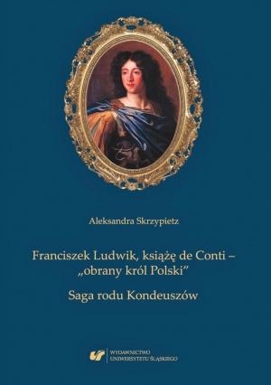 """Aleksandra Skrzypietz, Franciszek Ludwik, książę de Conti – """"obrany król Polski"""". Saga rodu Kondeuszów, Katowice 2019."""