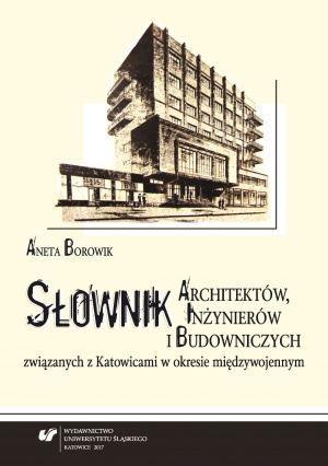 """Aneta Borowik: """"Słownik architektów, inżynierów i budowniczych związanych z Katowicami w okresie międzywojennym"""", Katowice 2017."""
