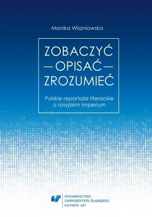Monika Wiszniowska: Zobaczyć – opisać – zrozumieć. Polskie reportaże literackie o rosyjskim imperium. Katowice 2017.