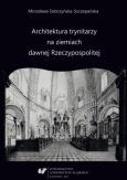 """Mirosława Sobczyńska-Szczepańska: """"Architektura trynitarzy na ziemiach dawnej Rzeczypospolitej"""", Katowice 2017."""