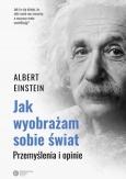 """Albert Einstein, """"Jak wyobrażam sobie świat. Przemyślenia i opinie"""", tł. i oprac. Tomasz Lanczewski, Kraków 2018."""