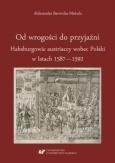 Aleksandra Barwicka-Makula, Od wrogości do przyjaźni. Habsburgowie austriaccy wobec Polski w latach 1587–1592, Katowice 2019.